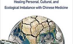 The Yin And Yang Of Climate Crisis: Healing Personal, Cultural, And Ecological Imbalance With Chinese Medicine